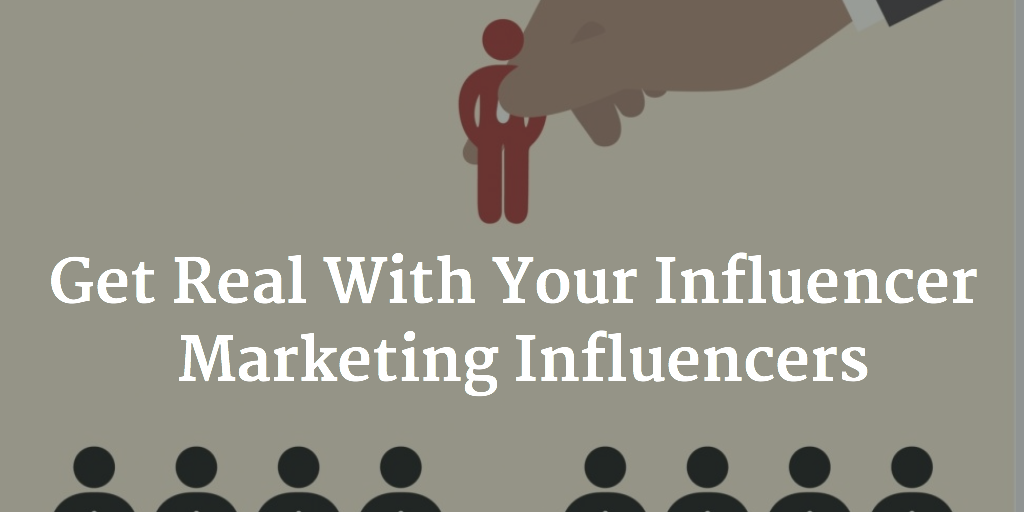 Get Real With Your Influencer Marketing Influencers