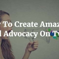 How To Create Amazing Brand Advocacy On Twitter