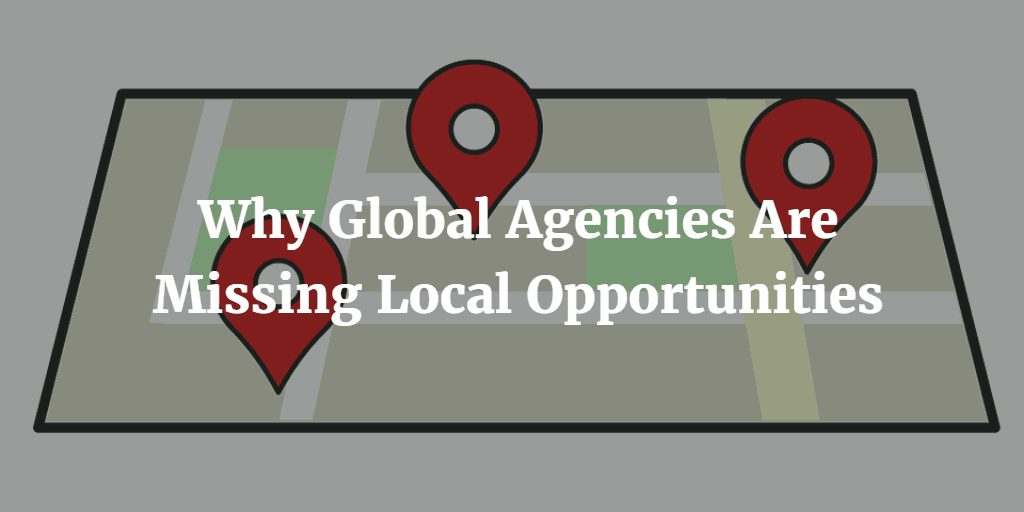 Why Global Agencies Are Missing Local Opportunities