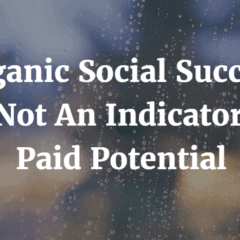Organic Social Success Is Not An Indicator Of Paid Potential