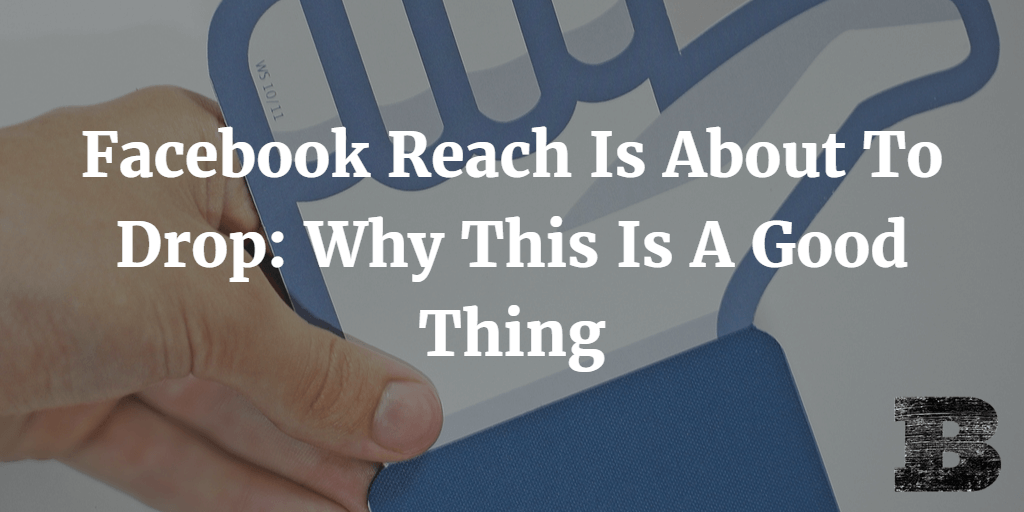 Facebook Reach Is About To Drop Why This Is A Good Thing