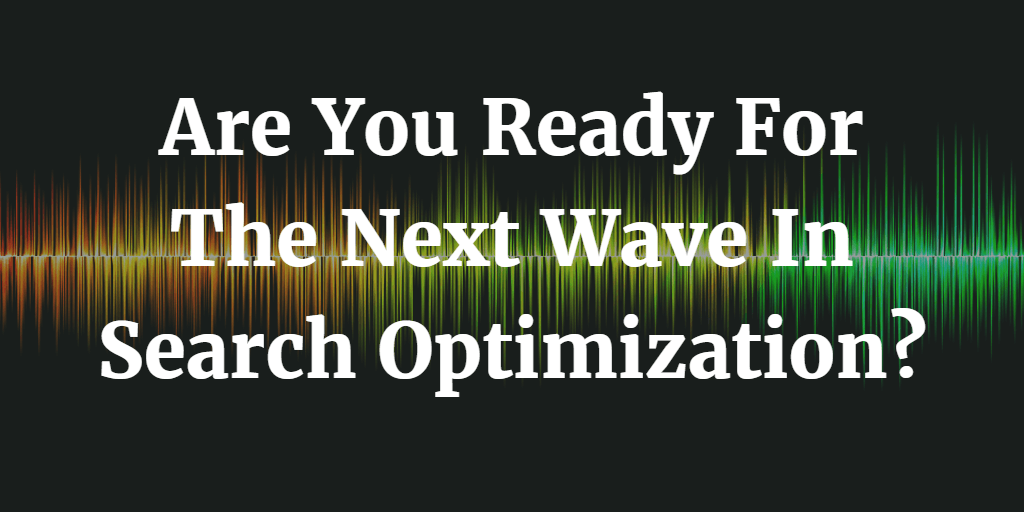 Are You Ready For The Next Wave In Search Optimization