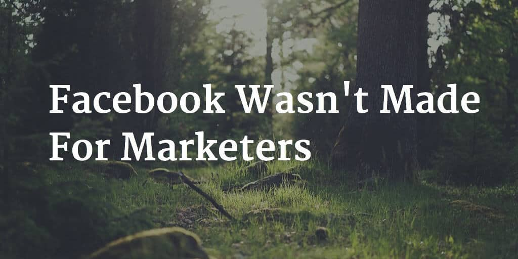 Facebook Wasn't Made For Marketers