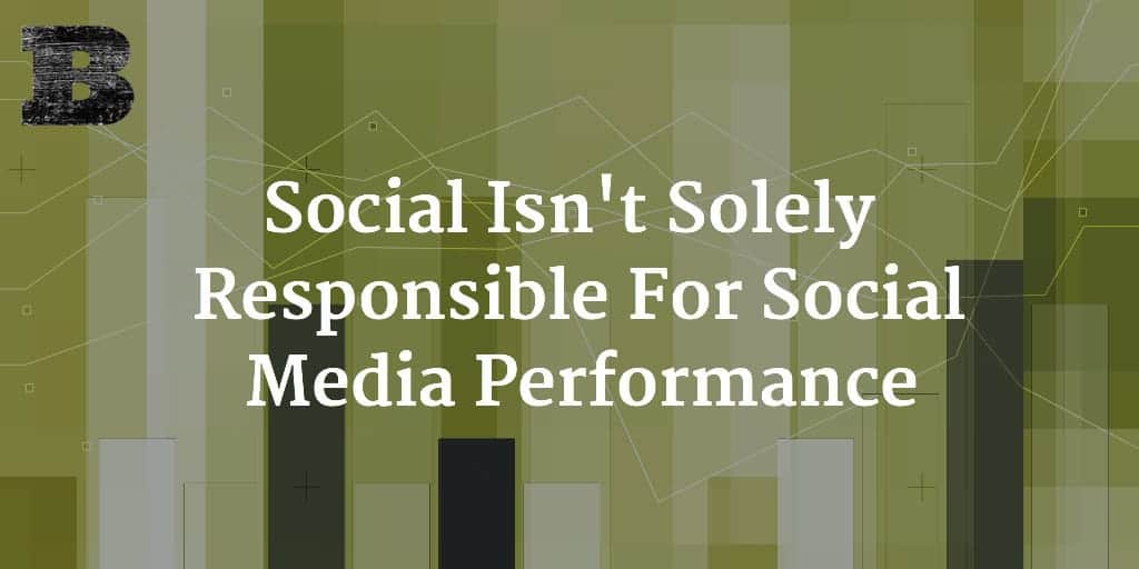 Social Isn't Solely Responsible For Social Media Performance