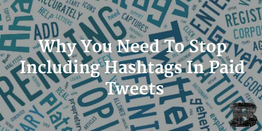 Why You Need To Stop Including Hashtags In Paid Tweets