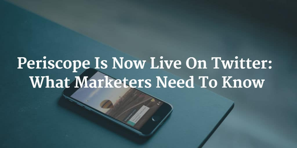 Periscope Is Now Live On Twitter: What Marketers Need To Know