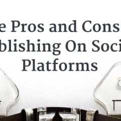 The Pros and Cons Of Publishing On Social Platforms