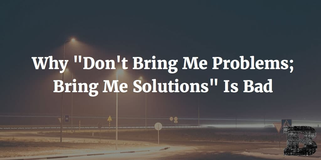"Why ""Don't Bring Me Problems; Bring Me Solutions"" Is Bad"