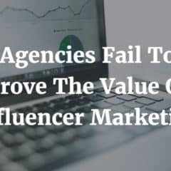 Agencies Fail To Prove The Value Of Influencer Marketing