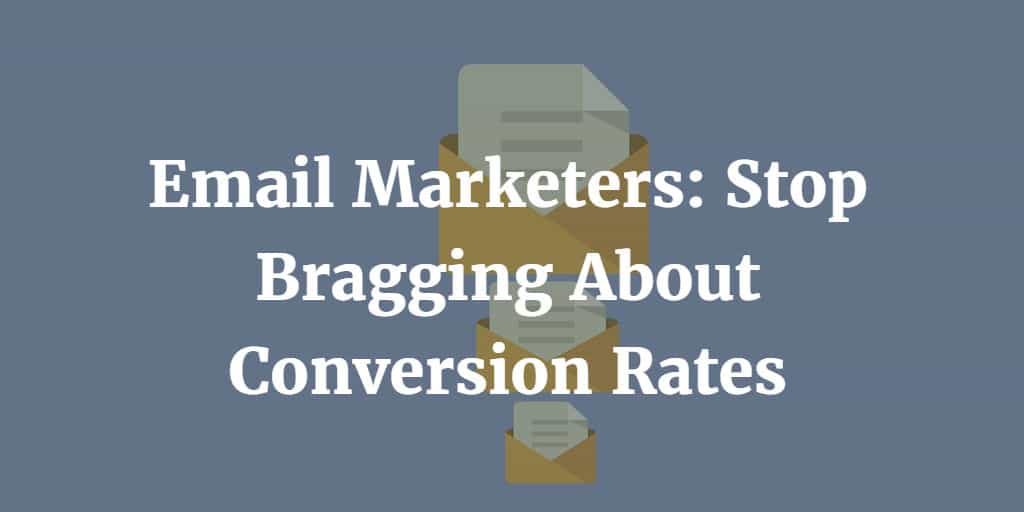 Email Marketers: Stop Bragging About Conversion Rates