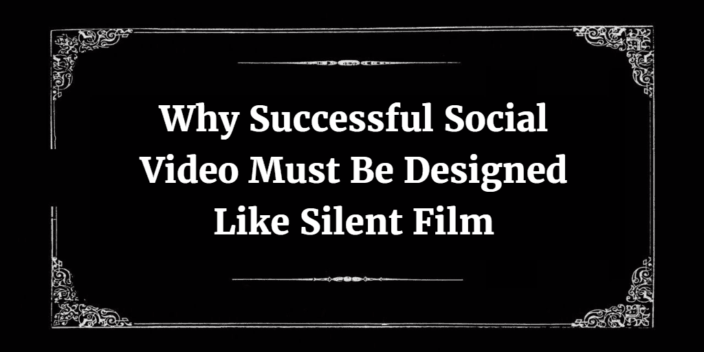 Why Successful Social Video Must Be Designed Like Silent Film