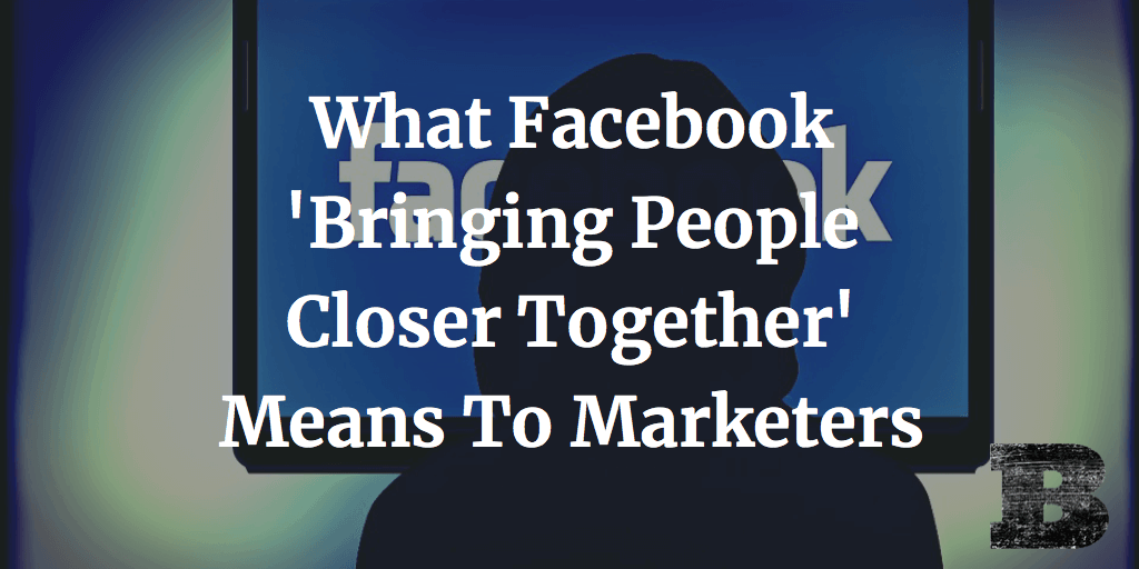 What Facebook 'Bringing People Closer Together' Means To Marketers