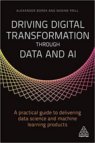 Driving Digital Transformation through Data and AI: A Practical Guide to Delivering Data Science and Machine Learning Products
